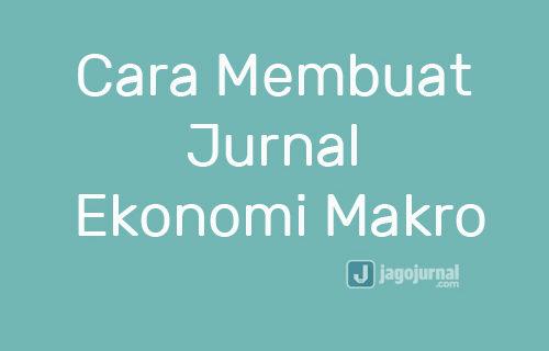 Cara Membuat Jurnal Ekonomi Makro